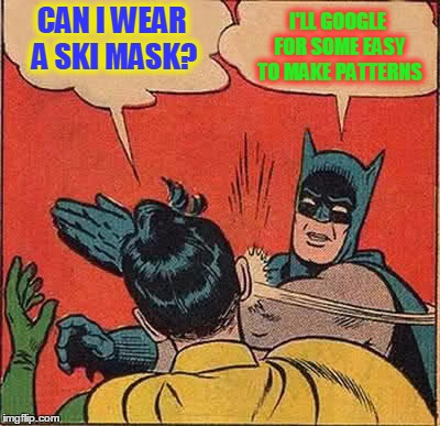 Batman Slapping Robin Meme | CAN I WEAR A SKI MASK? I'LL GOOGLE FOR SOME EASY TO MAKE PATTERNS | image tagged in memes,batman slapping robin | made w/ Imgflip meme maker