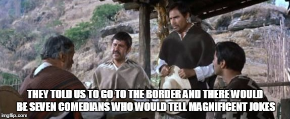 THEY TOLD US TO GO TO THE BORDER AND THERE WOULD BE SEVEN COMEDIANS WHO WOULD TELL MAGNIFICENT JOKES | made w/ Imgflip meme maker
