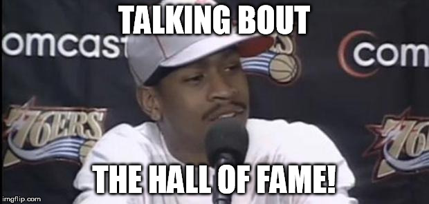 Iverson Hall of Fame! |  TALKING BOUT; THE HALL OF FAME! | image tagged in allen iverson,hall of fame,iverson,nba,all time great | made w/ Imgflip meme maker