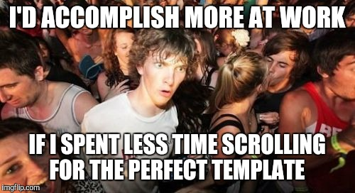 Sudden Clarity Clarence Meme | I'D ACCOMPLISH MORE AT WORK IF I SPENT LESS TIME SCROLLING FOR THE PERFECT TEMPLATE | image tagged in memes,sudden clarity clarence | made w/ Imgflip meme maker