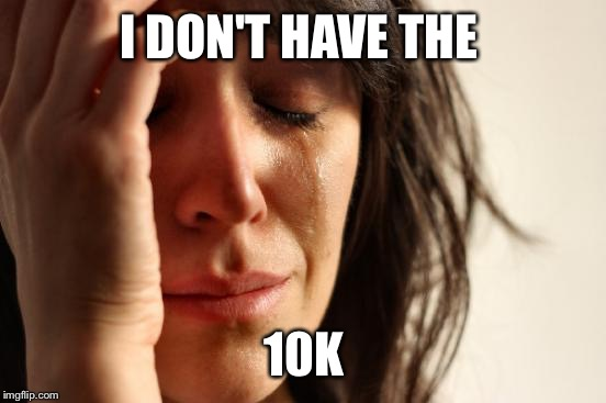 First World Problems Meme | I DON'T HAVE THE 10K | image tagged in memes,first world problems | made w/ Imgflip meme maker