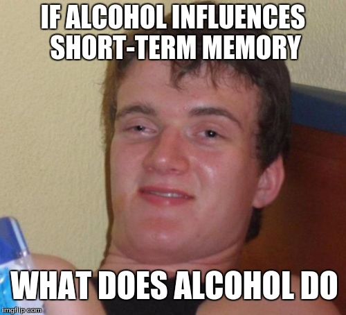 10 Guy Meme | IF ALCOHOL INFLUENCES SHORT-TERM MEMORY WHAT DOES ALCOHOL DO | image tagged in memes,10 guy | made w/ Imgflip meme maker