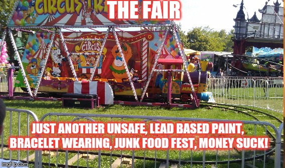 Creepy Carnie | THE FAIR JUST ANOTHER UNSAFE, LEAD BASED PAINT, BRACELET WEARING, JUNK FOOD FEST, MONEY SUCK! | image tagged in carnival phantasm | made w/ Imgflip meme maker