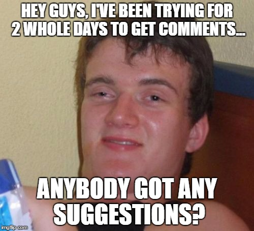 How can I get more Comments? | HEY GUYS, I'VE BEEN TRYING FOR 2 WHOLE DAYS TO GET COMMENTS... ANYBODY GOT ANY SUGGESTIONS? | image tagged in memes,10 guy,comments,suggestions,votes,questions | made w/ Imgflip meme maker