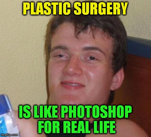 10 Guy Meme | PLASTIC SURGERY IS LIKE PHOTOSHOP FOR REAL LIFE | image tagged in memes,10 guy | made w/ Imgflip meme maker