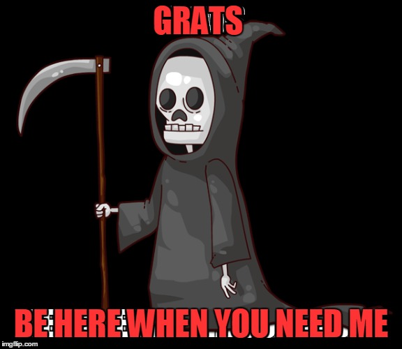 GRATS BE HERE WHEN YOU NEED ME | made w/ Imgflip meme maker