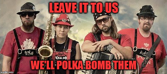 LEAVE IT TO US WE'LL POLKA BOMB THEM | made w/ Imgflip meme maker