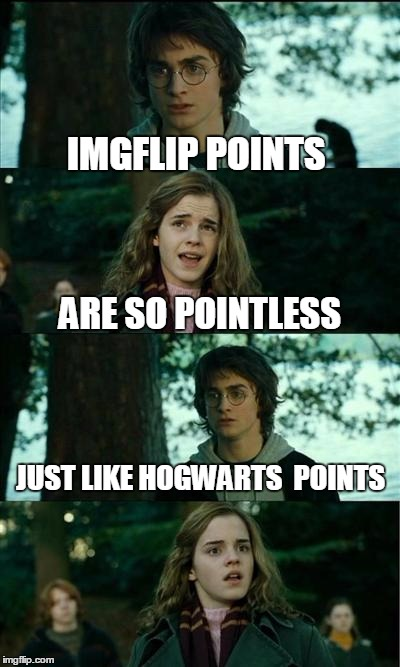 IMGFLIP IS SO HOGWARTS | IMGFLIP POINTS ARE SO POINTLESS JUST LIKE HOGWARTS  POINTS | image tagged in memes,horny harry,harry potter,imgflip points | made w/ Imgflip meme maker