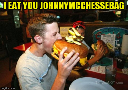 I EAT YOU JOHNNYMCCHESSEBAG | made w/ Imgflip meme maker