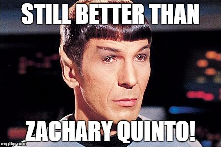 Condescending Spock |  STILL BETTER THAN; ZACHARY QUINTO! | image tagged in condescending spock | made w/ Imgflip meme maker