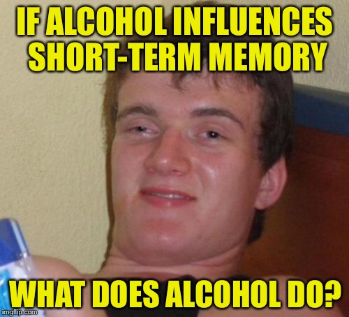 10 Guy Meme | IF ALCOHOL INFLUENCES SHORT-TERM MEMORY WHAT DOES ALCOHOL DO? | image tagged in memes,10 guy | made w/ Imgflip meme maker