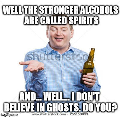 WELL THE STRONGER ALCOHOLS ARE CALLED SPIRITS AND... WELL... I DON'T BELIEVE IN GHOSTS. DO YOU? | made w/ Imgflip meme maker