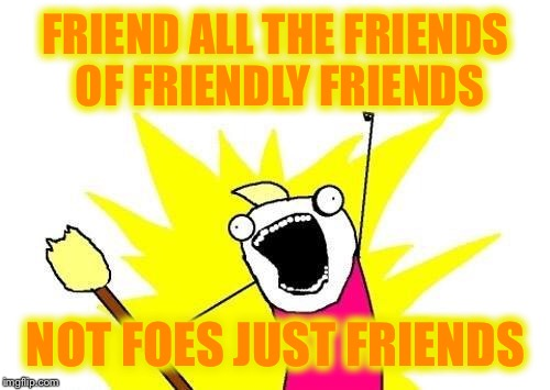 FRIEND ALL THE FRIENDS OF FRIENDLY FRIENDS NOT FOES JUST FRIENDS | image tagged in memes,x all the y | made w/ Imgflip meme maker