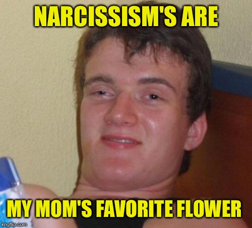 10 Guy Meme | NARCISSISM'S ARE MY MOM'S FAVORITE FLOWER | image tagged in memes,10 guy | made w/ Imgflip meme maker