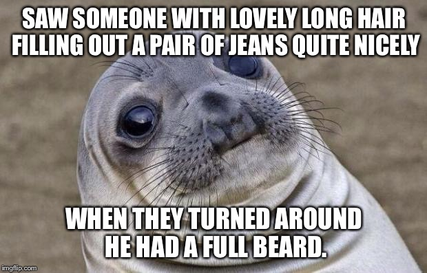 She was so good looking, until he turned around  | SAW SOMEONE WITH LOVELY LONG HAIR FILLING OUT A PAIR OF JEANS QUITE NICELY WHEN THEY TURNED AROUND HE HAD A FULL BEARD. | image tagged in memes,awkward moment sealion,dude looks like a lady,awwwwwwkward,it was still a nice butt | made w/ Imgflip meme maker