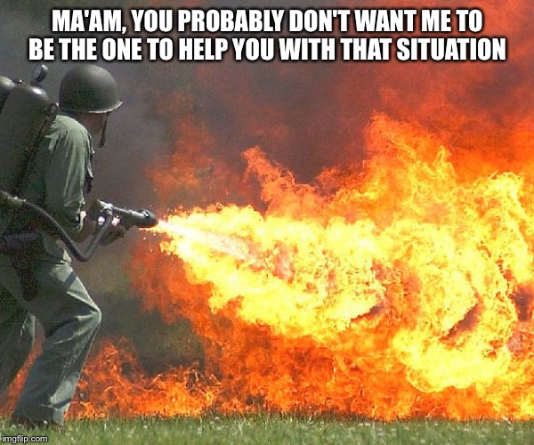 Flamethrower | MA'AM, YOU PROBABLY DON'T WANT ME TO BE THE ONE TO HELP YOU WITH THAT SITUATION | image tagged in flamethrower | made w/ Imgflip meme maker