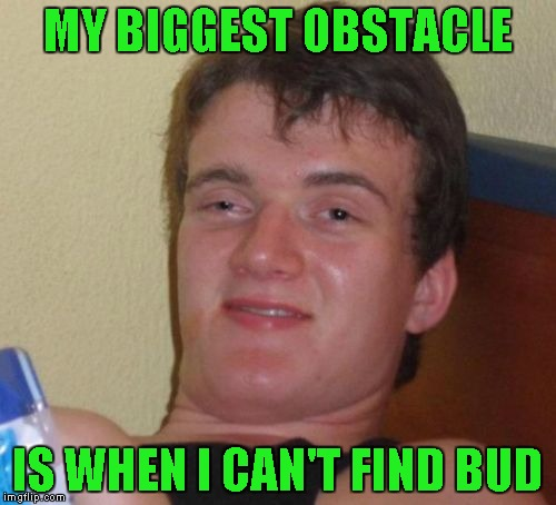 10 Guy Meme | MY BIGGEST OBSTACLE IS WHEN I CAN'T FIND BUD | image tagged in memes,10 guy | made w/ Imgflip meme maker