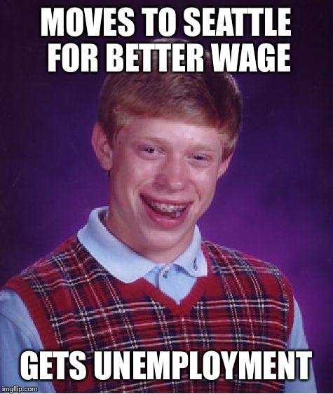 Bad Luck Brian Meme | MOVES TO SEATTLE FOR BETTER WAGE GETS UNEMPLOYMENT | image tagged in memes,bad luck brian | made w/ Imgflip meme maker