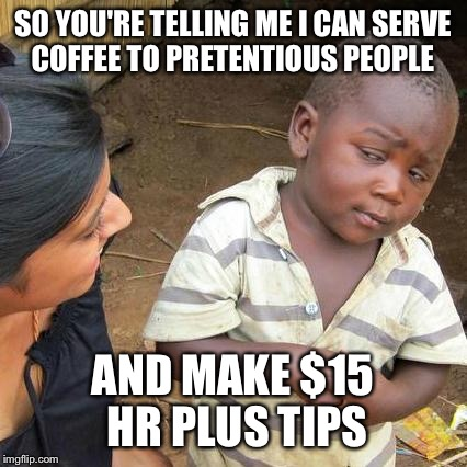 Third World Skeptical Kid Meme | SO YOU'RE TELLING ME I CAN SERVE COFFEE TO PRETENTIOUS PEOPLE AND MAKE $15 HR PLUS TIPS | image tagged in memes,third world skeptical kid | made w/ Imgflip meme maker