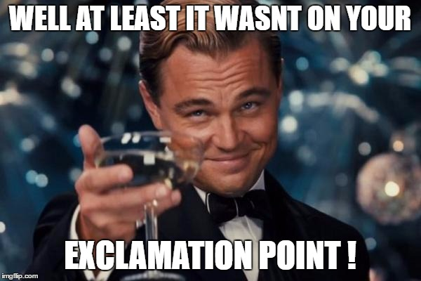 Leonardo Dicaprio Cheers Meme | WELL AT LEAST IT WASNT ON YOUR EXCLAMATION POINT ! | image tagged in memes,leonardo dicaprio cheers | made w/ Imgflip meme maker
