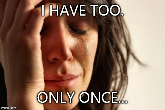 First World Problems Meme | I HAVE TOO. ONLY ONCE... | image tagged in memes,first world problems | made w/ Imgflip meme maker