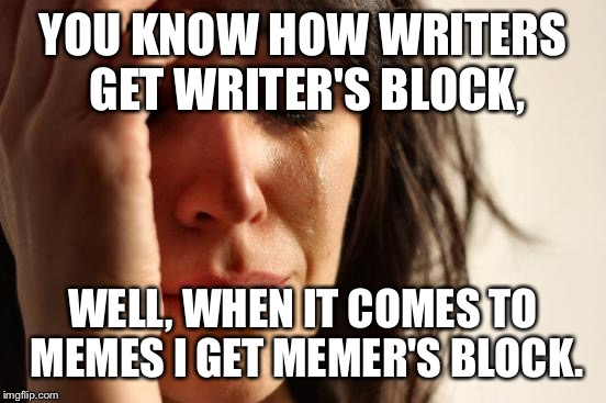 I'm Pretty Sure Users On This Site Have Had This Problem | YOU KNOW HOW WRITERS GET WRITER'S BLOCK, WELL, WHEN IT COMES TO MEMES I GET MEMER'S BLOCK. | image tagged in memes,first world problems,funny,memer's block,writer's block,i know that feel bro | made w/ Imgflip meme maker