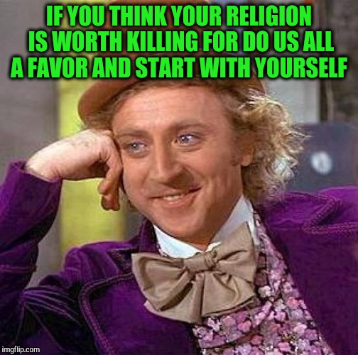 Creepy Condescending Wonka Meme | IF YOU THINK YOUR RELIGION IS WORTH KILLING FOR DO US ALL A FAVOR AND START WITH YOURSELF | image tagged in memes,creepy condescending wonka | made w/ Imgflip meme maker