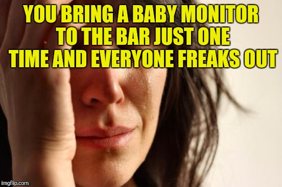 First World Problems Meme | YOU BRING A BABY MONITOR TO THE BAR JUST ONE TIME AND EVERYONE FREAKS OUT | image tagged in memes,first world problems | made w/ Imgflip meme maker