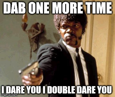 dab one more time | DAB ONE MORE TIME I DARE YOU I DOUBLE DARE YOU | image tagged in memes,say that again i dare you,funny,relatable | made w/ Imgflip meme maker
