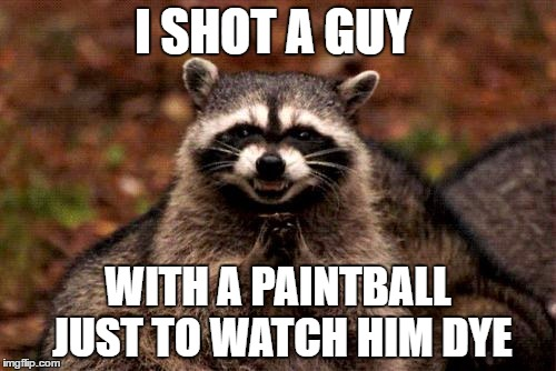 Evil Raccoon  | I SHOT A GUY WITH A PAINTBALL JUST TO WATCH HIM DYE | image tagged in memes,evil plotting raccoon | made w/ Imgflip meme maker