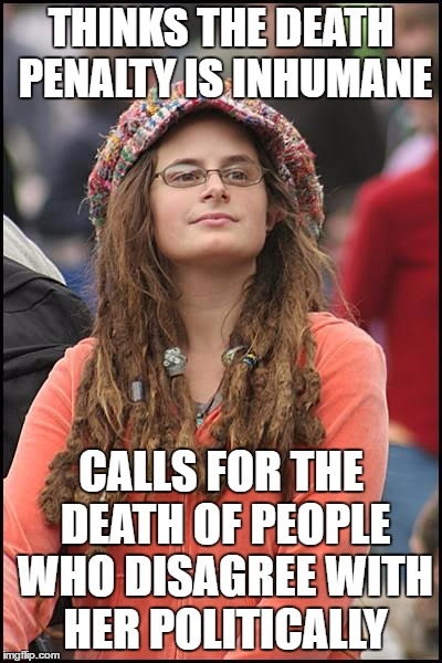 College Liberal | THINKS THE DEATH PENALTY IS INHUMANE CALLS FOR THE DEATH OF PEOPLE WHO DISAGREE WITH HER POLITICALLY | image tagged in memes,college liberal,hypocrisy | made w/ Imgflip meme maker