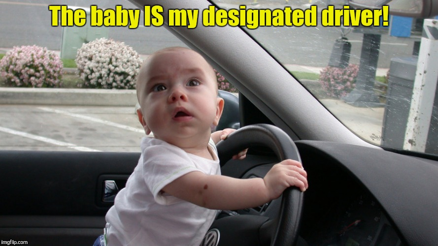 The baby IS my designated driver! | made w/ Imgflip meme maker