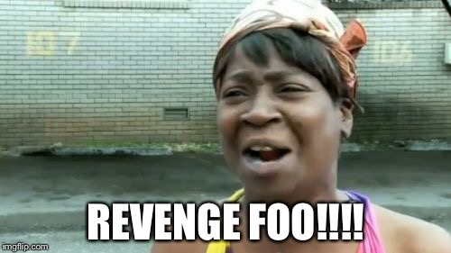 Aint Nobody Got Time For That Meme | REVENGE FOO!!!! | image tagged in memes,aint nobody got time for that | made w/ Imgflip meme maker