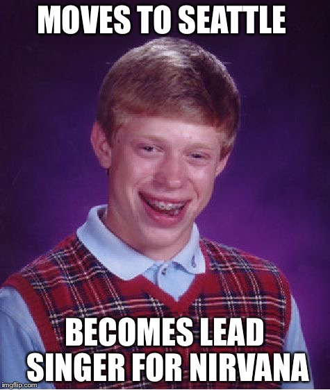 Bad Luck Brian Meme | MOVES TO SEATTLE BECOMES LEAD SINGER FOR NIRVANA | image tagged in memes,bad luck brian | made w/ Imgflip meme maker