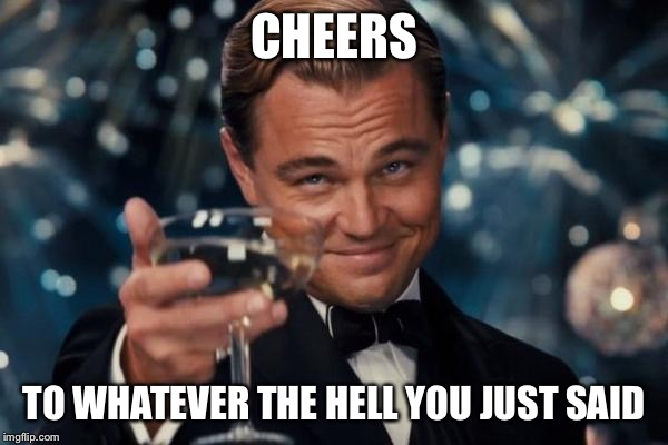 Leonardo Dicaprio Cheers Meme | CHEERS TO WHATEVER THE HELL YOU JUST SAID | image tagged in memes,leonardo dicaprio cheers | made w/ Imgflip meme maker