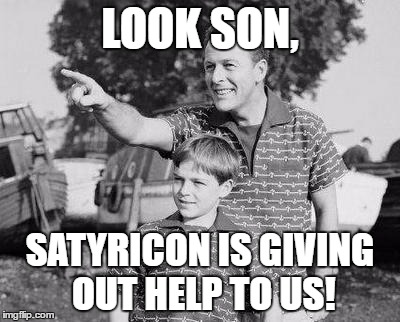 LOOK SON, SATYRICON IS GIVING OUT HELP TO US! | made w/ Imgflip meme maker