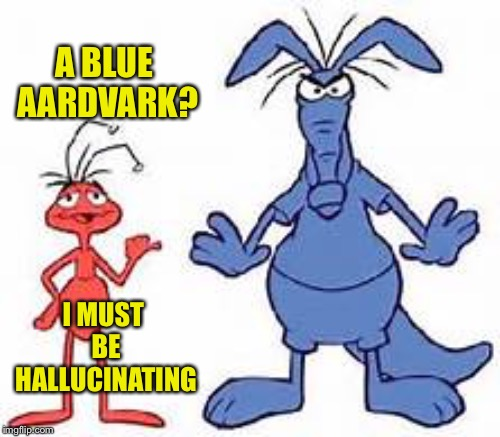 A BLUE AARDVARK? I MUST BE HALLUCINATING | made w/ Imgflip meme maker