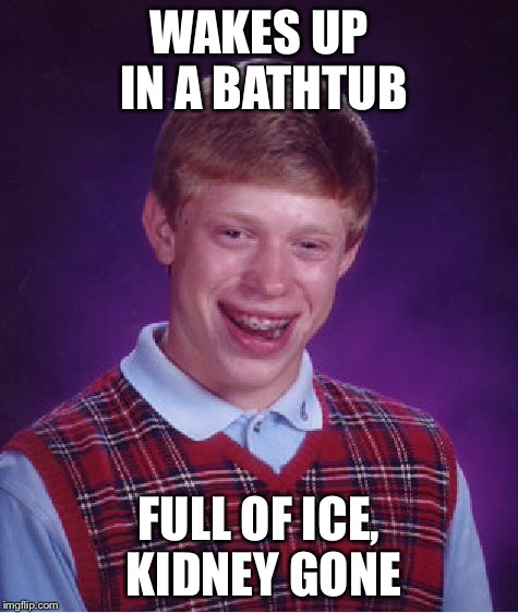 Bad Luck Brian Meme | WAKES UP IN A BATHTUB FULL OF ICE, KIDNEY GONE | image tagged in memes,bad luck brian | made w/ Imgflip meme maker
