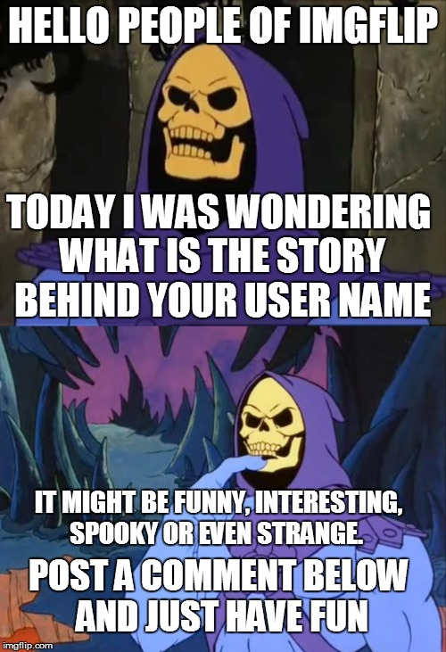 what is the story behind your user name? | HELLO PEOPLE OF IMGFLIP TODAY I WAS WONDERING WHAT IS THE STORY BEHIND YOUR USER NAME IT MIGHT BE FUNNY, INTERESTING, SPOOKY OR EVEN STRANGE | image tagged in user name,contest,users,names,memes,imgflip | made w/ Imgflip meme maker