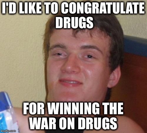 To the winner go the spoils  | I'D LIKE TO CONGRATULATE DRUGS FOR WINNING THE WAR ON DRUGS | image tagged in memes,10 guy,funny,not funny,war on drugs | made w/ Imgflip meme maker