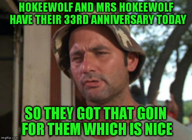 Forgive me for the lack of comments and upvotes today | HOKEEWOLF AND MRS HOKEEWOLF  HAVE THEIR 33RD ANNIVERSARY TODAY SO THEY GOT THAT GOIN FOR THEM WHICH IS NICE | image tagged in memes,so i got that goin for me which is nice | made w/ Imgflip meme maker