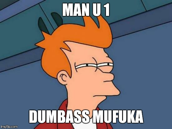 Futurama Fry Meme | MAN U 1 DUMBASS MUFUKA | image tagged in memes,futurama fry | made w/ Imgflip meme maker