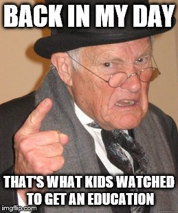 Back In My Day Meme | BACK IN MY DAY THAT'S WHAT KIDS WATCHED TO GET AN EDUCATION | image tagged in memes,back in my day | made w/ Imgflip meme maker