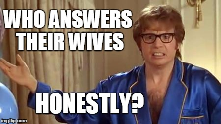 I hope you saw what I did there  *Wink | WHO ANSWERS THEIR WIVES HONESTLY? | image tagged in memes,austin powers honestly | made w/ Imgflip meme maker