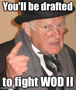Back In My Day Meme | You'll be drafted to fight WOD II | image tagged in memes,back in my day | made w/ Imgflip meme maker