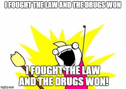 X All The Y Meme | I FOUGHT THE LAW AND THE DRUGS WON I FOUGHT THE LAW AND THE DRUGS WON! | image tagged in memes,x all the y | made w/ Imgflip meme maker