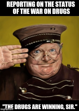 "The war on drugs | REPORTING ON THE STATUS OF THE WAR ON DRUGS ""THE DRUGS ARE WINNING, SIR."" 