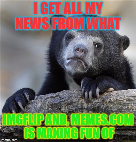 Confession Bear | I GET ALL MY NEWS FROM WHAT IMGFLIP AND, MEMES.COM IS MAKING FUN OF | image tagged in memes,confession bear | made w/ Imgflip meme maker