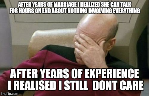 Captain Picard Facepalm Meme | AFTER YEARS OF MARRIAGE I REALIZED SHE CAN TALK FOR HOURS ON END ABOUT NOTHING INVOLVING EVERYTHING AFTER YEARS OF EXPERIENCE  I REALISED I  | image tagged in memes,captain picard facepalm | made w/ Imgflip meme maker