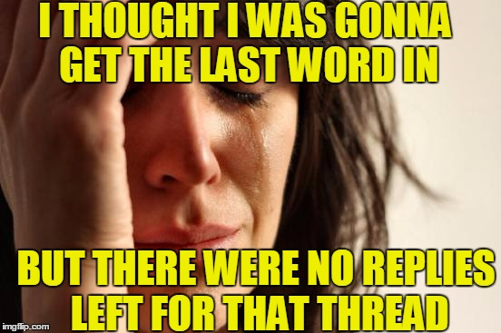 First World Problems Meme | I THOUGHT I WAS GONNA GET THE LAST WORD IN BUT THERE WERE NO REPLIES LEFT FOR THAT THREAD | image tagged in memes,first world problems | made w/ Imgflip meme maker